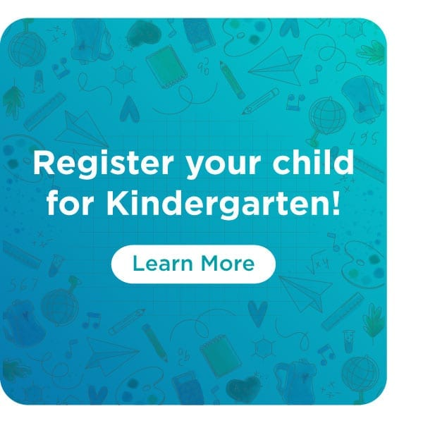 Register your child for Kindergarten. Click to learn more.